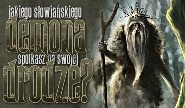 Jakiego słowiańskiego demona spotkasz na swojej drodze?