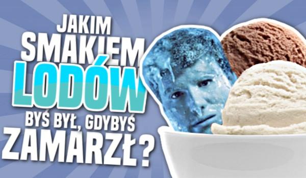Jakim smakiem lodów byś był, gdybyś zamarzł?