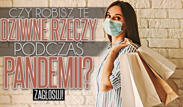 Czy robisz te dziwne rzeczy podczas pandemii? – Głosowanie!