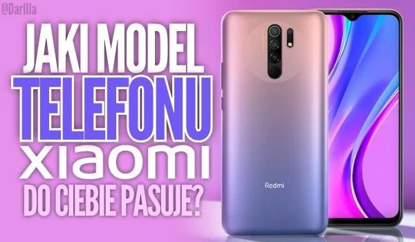 Jaki model telefonu marki Xiaomi do Ciebie pasuje?