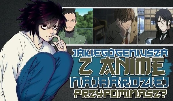 Którego geniusza z anime najbardziej przypominasz?