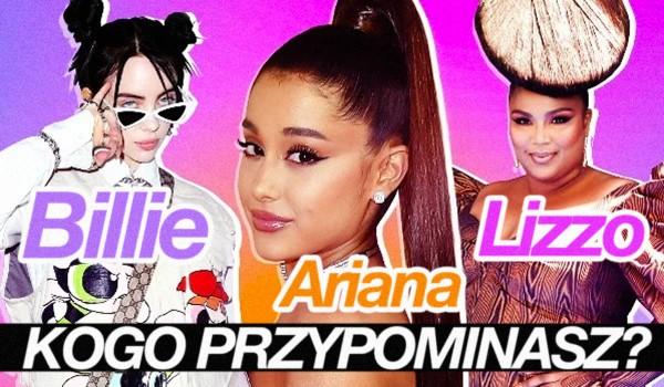 Jesteś jak Lizzo, Ariana Grande czy Billie Eilish?