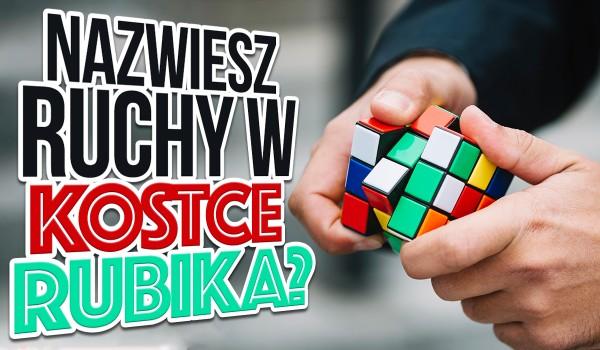 Czy nazwiesz ruchy w kostce Rubika?