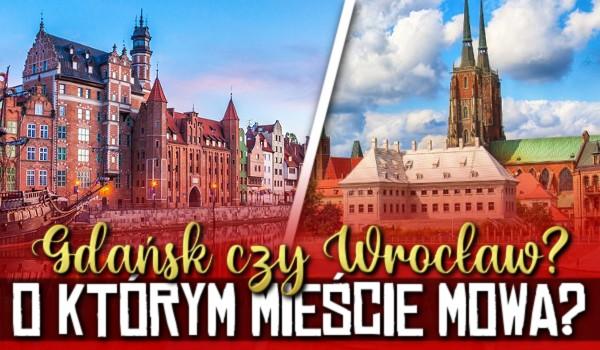 Gdańsk, czy Wrocław? O którym mieście mowa?