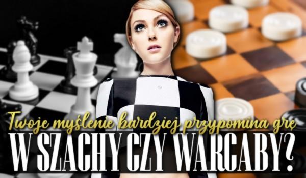 Twoje myślenie, bardziej przypomina grę w szachy czy w warcaby?