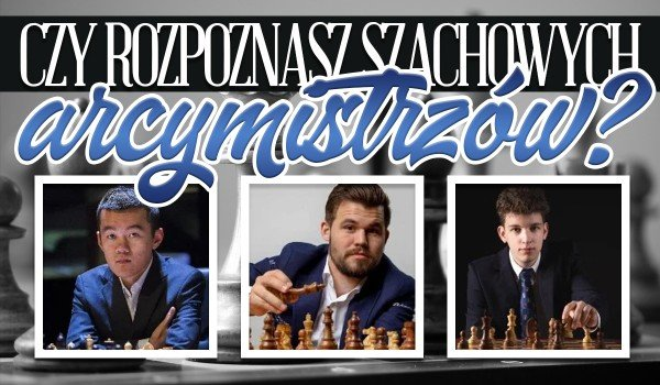 Czy rozpoznasz szachowych arcymistrzów? Zgadywanka