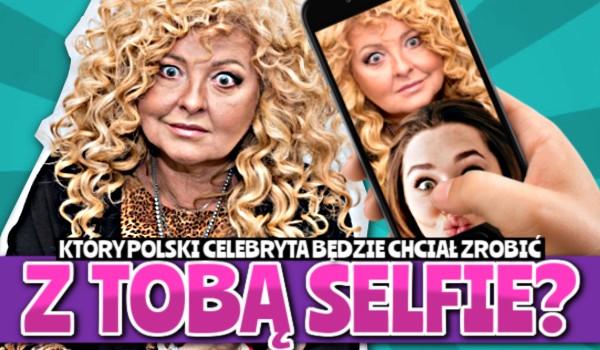 Który Polski celebryta będzie chciał zrobić z Tobą selfie?