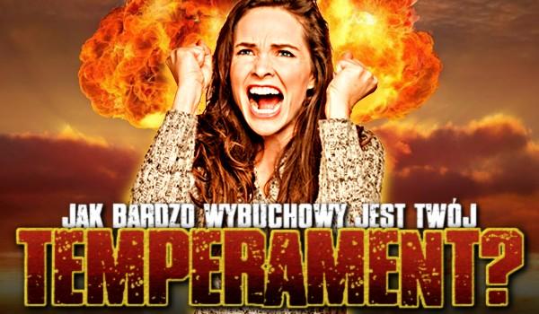 Jak bardzo wybuchowy jest Twój temperament? Sprawdź!