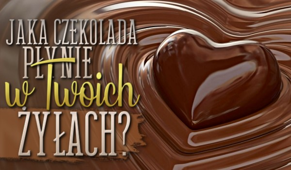 Jaka czekolada płynie w Twoich żyłach?