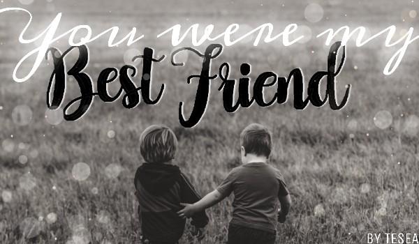 You were my best friend [1/5]