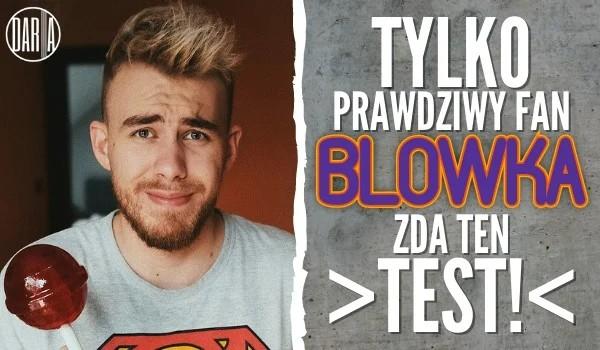 Tylko prawdziwy fan Blowka zda ten test!