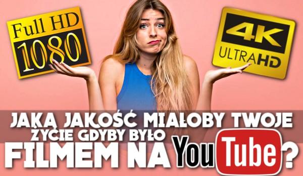 Jaką jakość miałoby Twoje życie, gdyby było filmem na YouTube?
