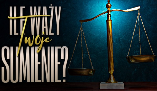 Ile waży Twoje sumienie?