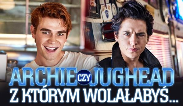 Archie Andrews czy Jughead Jones? Z którym wolałabyś…?
