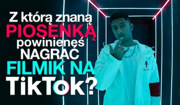 Z którą znaną piosenką powinieneś nagrać filmik na TikToku?