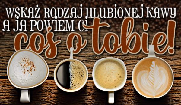 Wskaż rodzaj kawy, który najbardziej lubisz, a ja powiem Ci coś o Tobie!