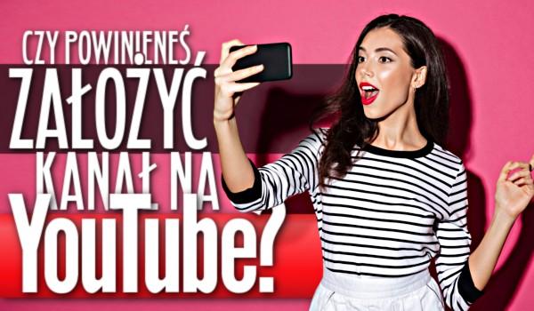Czy powinieneś założyć kanał na YouTube?