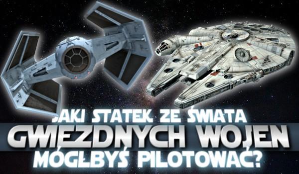Jaki statek ze świata Gwiezdnych Wojen mógłbyś pilotować?