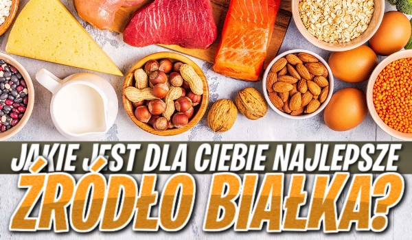 Jakie jest dla Ciebie najlepsze źródło białka?