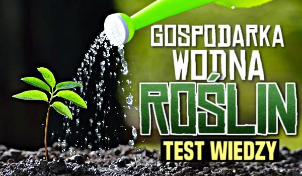 Gospodarka wodna roślin — Test sprawdzający Twoją wiedzę!