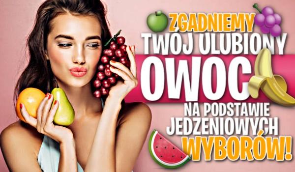 Zgadniemy Twój ulubiony owoc na podstawie jedzeniowych wyborów!