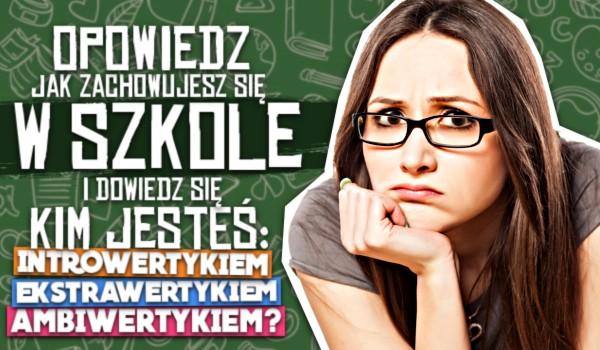 Opowiedz jak zachowujesz się w szkole i dowiedz się kim jesteś: introwertykiem, ekstrawertykiem czy ambiwertykiem?