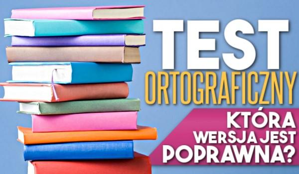 Test ortograficzny – Która wersja jest poprawna?