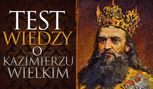 Test wiedzy o Kazimierzu Wielkim.