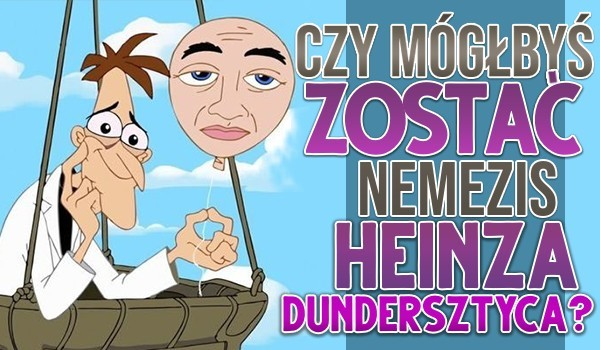 Czy mógłbyś zostać nemezis Heinza Dundersztyca?