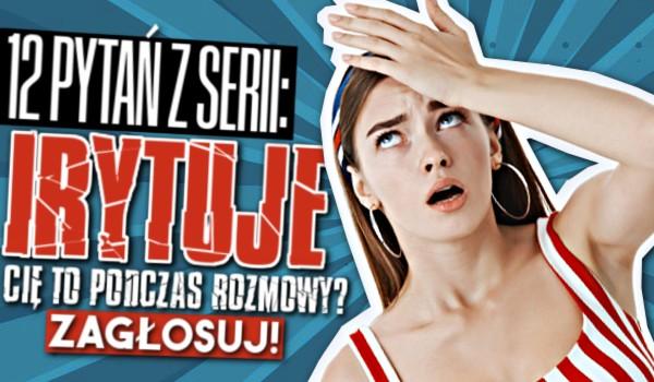 """12 pytań z serii """"Czy irytuje Cię to…? """" – Rozmowa!"""