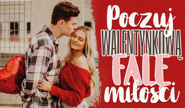 Poczuj Walentynkową falę miłości!