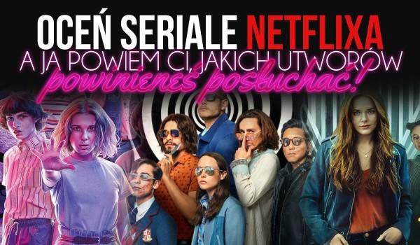 Oceń te seriale Netflixa, a ja powiem Ci, jakich utworów powinieneś posłuchać!
