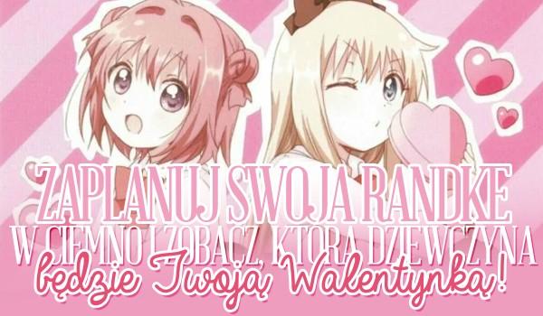 Zaplanuj swoją randkę w ciemno na Walentynki i zobacz, która dziewczyna będzie Twoją walentynką!