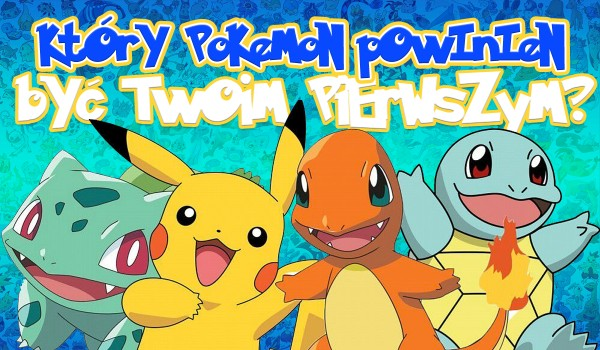 Który pokemon powinien być Twoim pierwszym, aby dać Ci tytuł Mistrza Pokemon? Sprawdź!