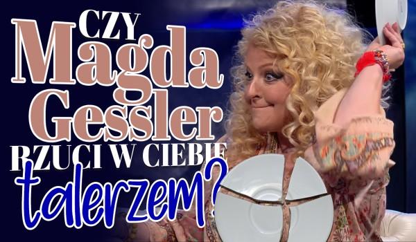 Czy Magda Gessler rzuci w Ciebie talerzem?