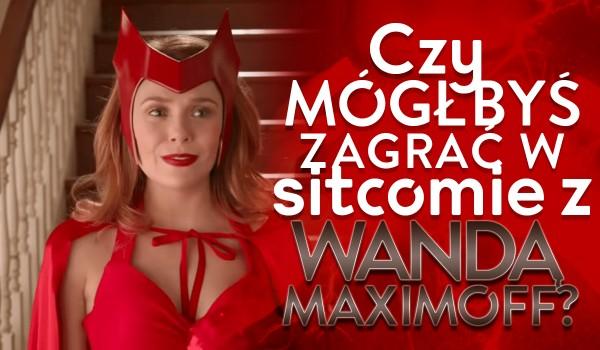 Czy mógłbyś zagrać w sitcomie z Wandą Maximoff?