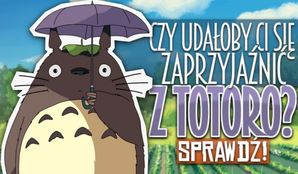 Czy udałoby Ci się zaprzyjaźnić z Totoro?