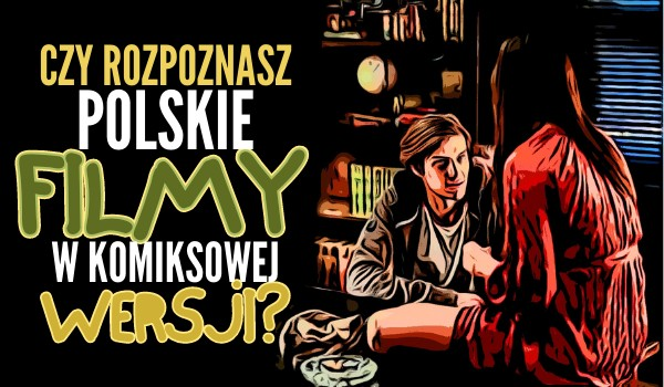 Czy rozpoznasz polskie filmy w komiksowej wersji?