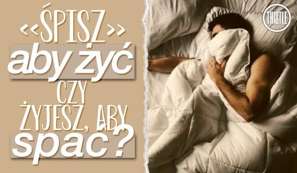 Śpisz aby żyć czy żyjesz aby spać?