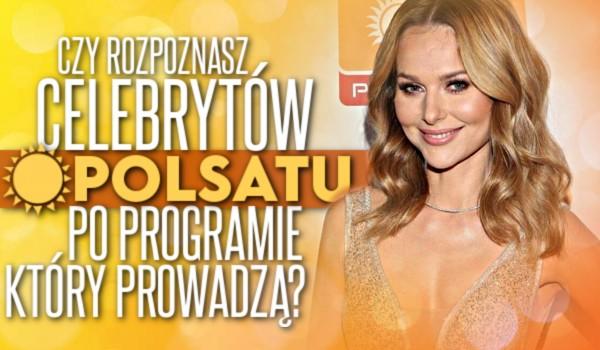 Czy rozpoznasz celebrytów stacji telewizyjnej Polsat po programie, który prowadzą?