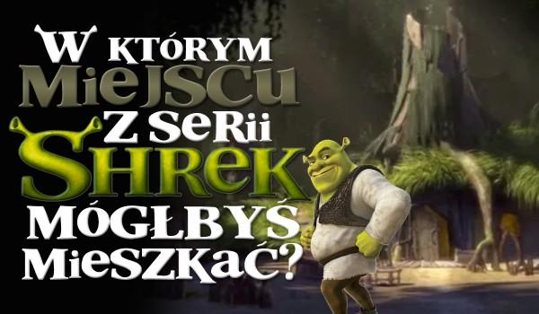 """W jakim miejscu z serii filmów """"Shrek"""" mógłbyś zamieszkać?"""