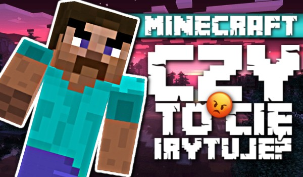 Czy to Cię irytuje? – Minecraft