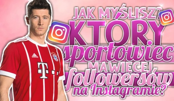 Jak myślisz – który sportowiec ma więcej followersów na Instagramie?
