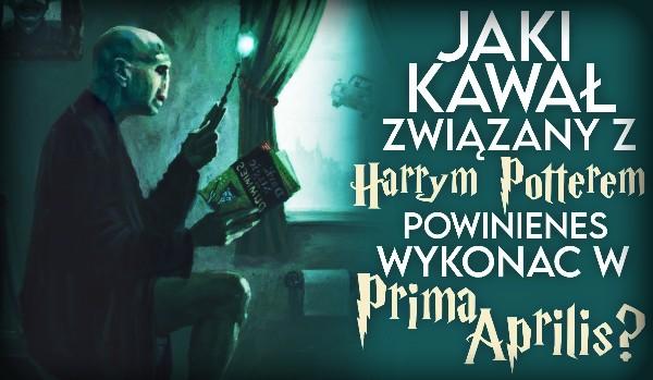 """Jaki kawał związany z ,,Harrym Potterem"""" powinieneś wykonać w Prima Aprilis?"""