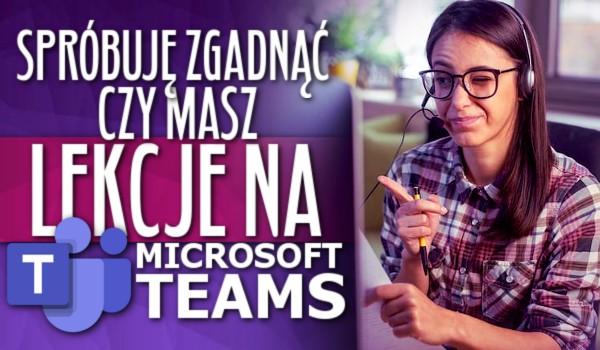 Spróbuję zgadnąć, czy masz lekcje na Microsoft Teams!
