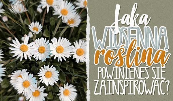 Jaką wiosenną rośliną powinieneś się zainspirować?