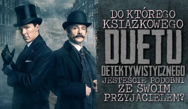 Do którego książkowego duetu detektywistycznego jesteście podobni ze swoim przyjacielem?