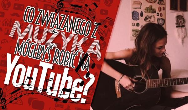 Co związanego z muzyką mógłbyś robić na YouTube?