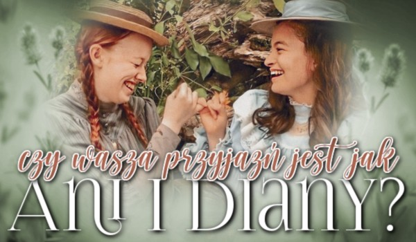 Czy Wasza przyjaźń jest jak Ani i Diany?