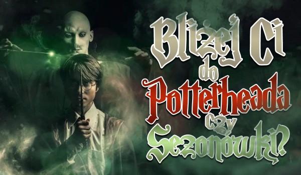 Bliżej Ci do Potterheada czy Sezonówki?